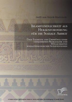 Islamfeindlichkeit als Herausforderung für die Soziale Arbeit: Über Elemente und Ursprünge einer gewachsenen Problematik und Möglichkeiten sozialpädagogischer Interventionen