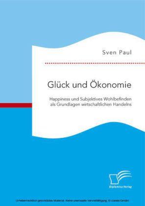 Glück und Ökonomie: Happiness und Subjektives Wohlbefinden als Grundlagen wirtschaftlichen Handelns