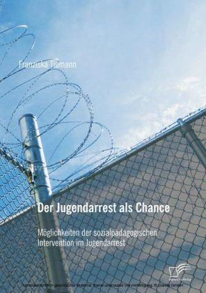 Der Jugendarrest als Chance: Möglichkeiten der sozialpädagogischen Intervention im Jugendarrest