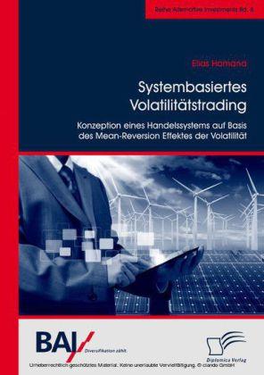 Systembasiertes Volatilitätstrading: Konzeption eines Handelssystems auf Basis des Mean-Reversion Effektes der Volatilität