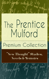 The Prentice Mulford Premium Collection: 'New Thought' Studies, Novels & Memoirs