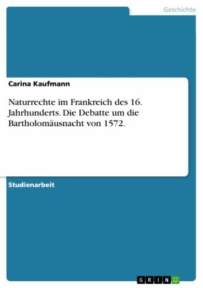 Naturrechte im Frankreich des 16. Jahrhunderts. Die Debatte um die Bartholomäusnacht von 1572.