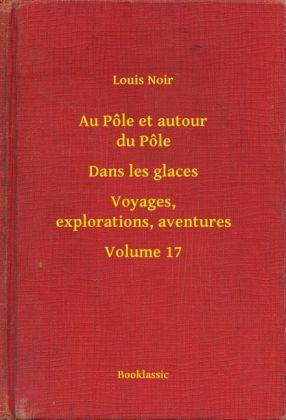 Au Pôle et autour du Pôle - Dans les glaces - Voyages, explorations, aventures - Volume 17