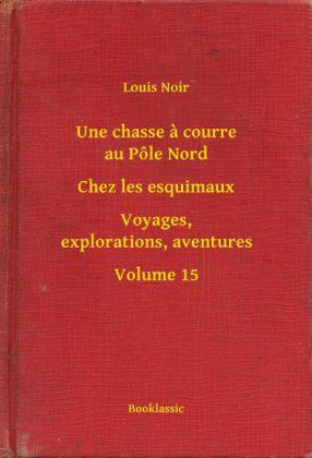 Une chasse a courre au Pôle Nord - Chez les esquimaux - Voyages, explorations, aventures - Volume 15