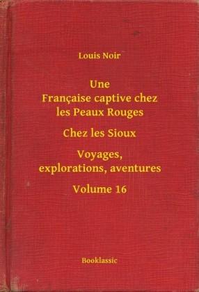 Une Française captive chez les Peaux Rouges - Chez les Sioux - Voyages, explorations, aventures - Volume 16