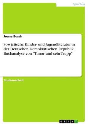 Sowjetische Kinder- und Jugendliteratur in der Deutschen Demokratischen Republik. Buchanalyse von 'Timor und sein Trupp'