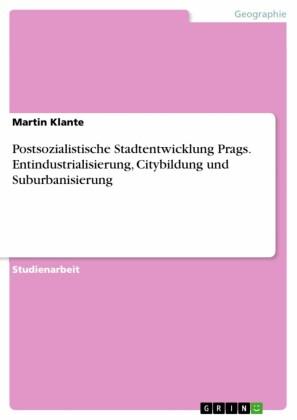 Postsozialistische Stadtentwicklung Prags. Entindustrialisierung, Citybildung und Suburbanisierung