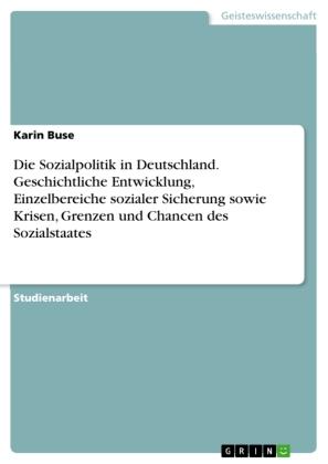Die Sozialpolitik in Deutschland. Geschichtliche Entwicklung, Einzelbereiche sozialer Sicherung sowie Krisen, Grenzen un