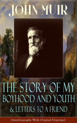 John Muir: The Story of My Boyhood and Youth & Letters to a Friend (Autobiography With Original Drawings)