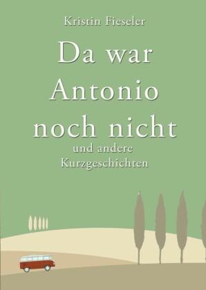 Da war Antonio noch nicht und andere Kurzgeschichten
