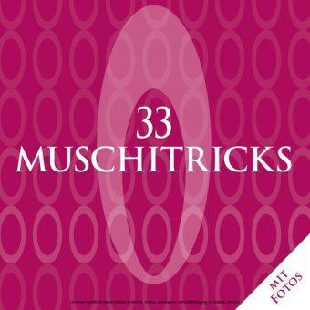 33 Muschitricks - Was sie mögen, was sie brauchen, was sie lieben. Eine Anleitung für Anfänger, Liebhaber und Könner.