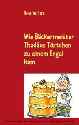 Wie Bäckermeister Thadäus Törtchen zu einem Engel kam