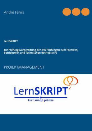 LernSKRIPT PROJEKTMANAGEMENT zur Prüfungsvorbereitung der IHK Prüfungen zum Fachwirt, Betriebswirt und Technischen Betriebswirt