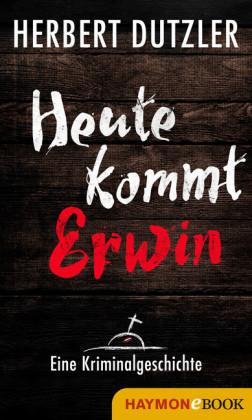 Heute kommt Erwin. Eine Kriminalgeschichte
