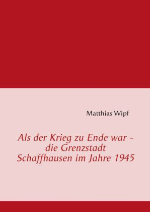 Als der Krieg zu Ende war - die Grenzstadt Schaffhausen im Jahre 1945