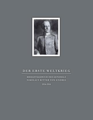 Der Erste Weltkrieg. Kriegstagebuch des Generals Nikolaus Ritter von Endres