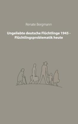 Ungeliebte deutsche Flüchtlinge 1945 - Flüchtlingsproblematik heute