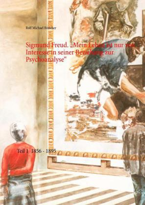 Sigmund Freud. 'Mein Leben ist nur von Interesse in seiner Beziehung zur Psychoanalyse'