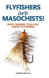 Flyfishers are Masochists!