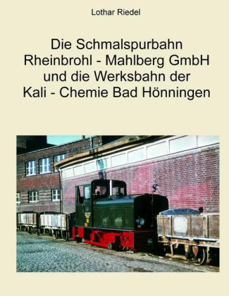 Die Schmalspurbahn Rheinbrohl - Mahlberg GmbH und die Werkbahn der Kali - Chemie Bad Hönningen