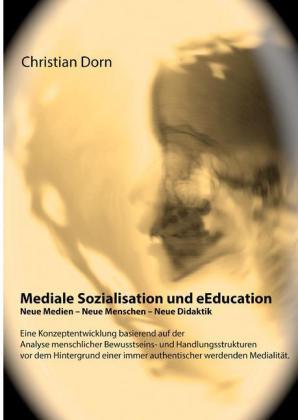 Mediale Sozialisation und eEducation: Neue Medien - Neue Menschen - Neue Didaktik