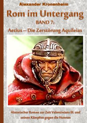 Rom im Untergang Band 7: Aetius - Die Zerstörung Aquileias