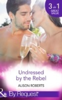 Undressed by the Rebel: The Honourable Maverick / The Unsung Hero / The Tortured Rebel (The Heart of a Rebel, Book 1)