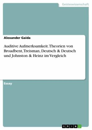 Auditive Aufmerksamkeit. Theorien von Broadbent, Treisman, Deutsch & Deutsch und Johnston & Heinz im Vergleich