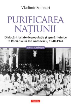 Purificarea natiunii: dislocari fortate de populatie si epurari etnice în România lui Ion Antonescu: 1940-1944