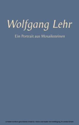 Wolfgang Lehr - Ein Portrait aus Mosaiksteinen