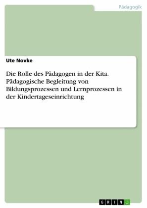 Die Rolle des Pädagogen in der Kita. Pädagogische Begleitung von Bildungsprozessen und Lernprozessen in der Kindertageseinrichtung
