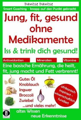 Jung, fit, gesund ohne Medikamente: Iss und trink dich gesund!