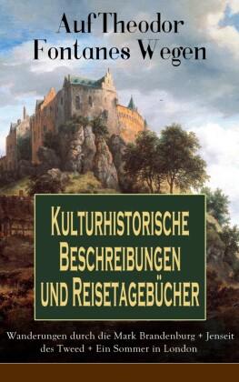 Auf Theodor Fontanes Wegen - Kulturhistorische Beschreibungen und Reisetagebücher: Wanderungen durch die Mark Brandenburg + Jenseit des Tweed + Ein Sommer in London