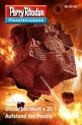 Planetenroman 53 + 54: Unsterblichkeit x 20 / Aufstand der Posbis