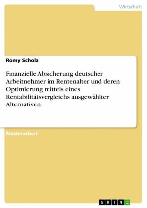 Finanzielle Absicherung deutscher Arbeitnehmer im Rentenalter und deren Optimierung mittels eines Rentabilitätsvergleichs ausgewählter Alternativen