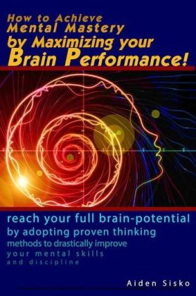 How to Achieve Mental Mastery by Maximizing Your Brain Performance!