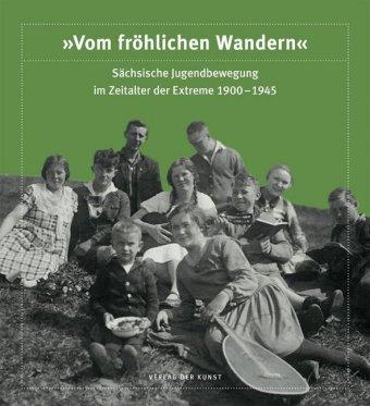 """""""Vom fröhlichen Wandern"""". Sächsische Jugendbewegung im Zeitalter der Extreme 1900-1945"""