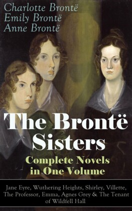 The Brontë Sisters - Complete Novels in One Volume: Jane Eyre, Wuthering Heights, Shirley, Villette, The Professor, Emma, Agnes Grey & The Tenant of Wildfell Hall