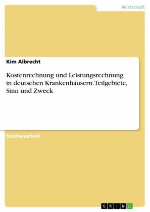 Kostenrechnung und Leistungsrechnung in deutschen Krankenhäusern. Teilgebiete, Sinn und Zweck