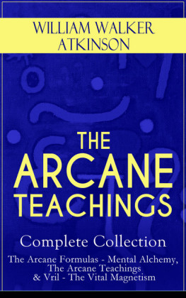 THE ARCANE TEACHINGS - Complete Collection: The Arcane Formulas - Mental Alchemy, The Arcane Teachings & Vril - The Vital Magnetism
