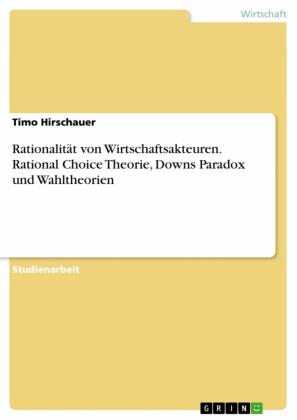Rationalität von Wirtschaftsakteuren. Rational Choice Theorie, Downs Paradox und Wahltheorien