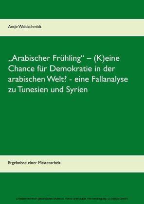 'Arabischer Frühling' - (K)eine Chance für Demokratie in der arabischen Welt? - eine Fallanalyse zu Tunesien und Syrien