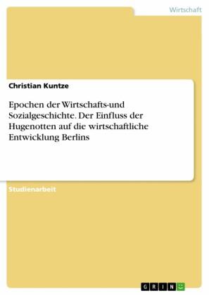 Epochen der Wirtschafts-und Sozialgeschichte. Der Einfluss der Hugenotten auf die wirtschaftliche Entwicklung Berlins