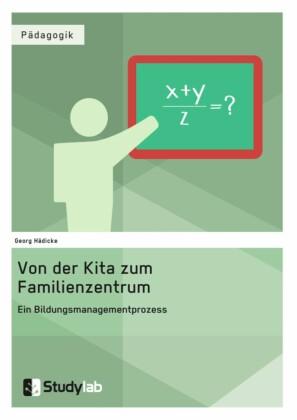 Von der Kita zum Familienzentrum. Ein Bildungsmanagementprozess