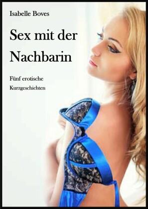 Sex mit der Nachbarin (Fünf erotische Kurzgeschichten)