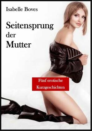 Seitensprung der Mutter (Fünf erotische Kurzgeschichten)