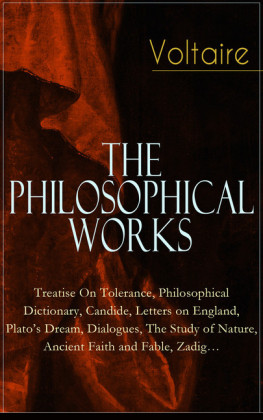 Voltaire - The Philosophical Works: Treatise On Tolerance, Philosophical Dictionary, Candide, Letters on England, Plato's Dream, Dialogues, The Study of Nature, Ancient Faith and Fable, Zadig...