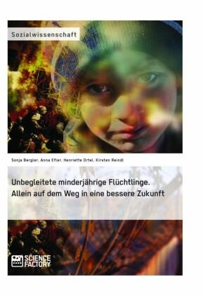 Unbegleitete minderjährige Flüchtlinge. Allein auf dem Weg in eine bessere Zukunft