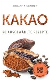 Superfoods Edition - Kakao: 30 ausgewählte Superfood Rezepte für jeden Tag und jede Küche