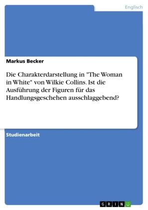 """Die Charakterdarstellung in """"The Woman in White"""" von Wilkie Collins. Ist die Ausführung der Figuren für das Handlungsges"""